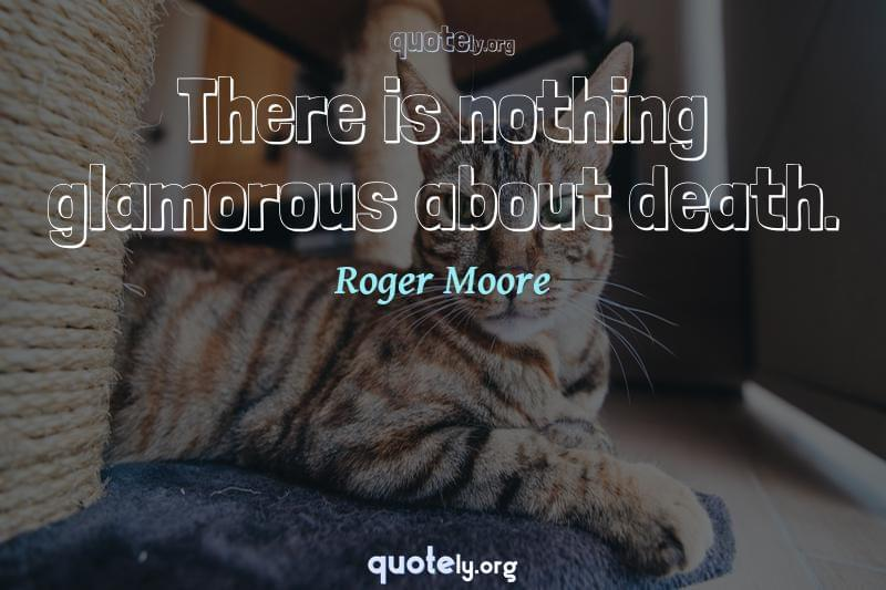 There is nothing glamorous about death. by Roger Moore