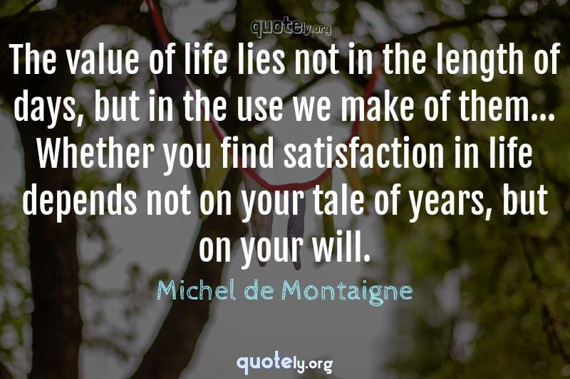 The value of life lies not in the length of days, but in the use we make of them... Whether you find satisfaction in life depends not on your tale of years, but on your will. by Michel de Montaigne