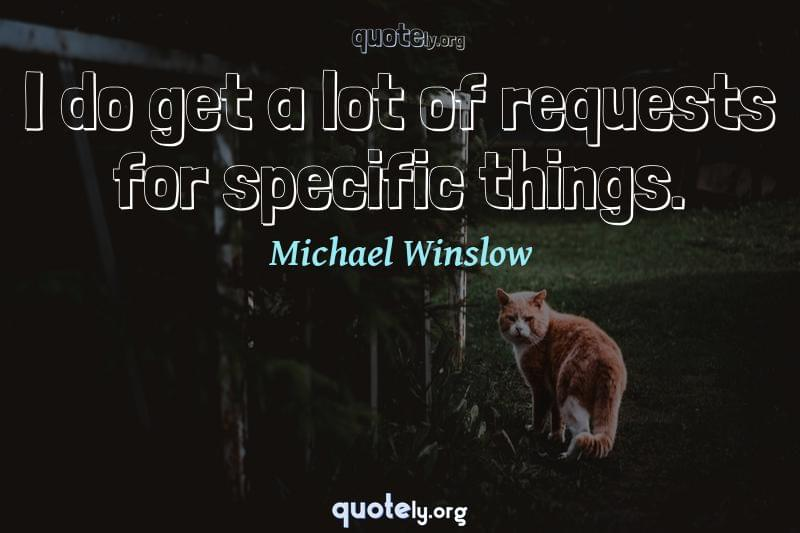 I do get a lot of requests for specific things. by Michael Winslow