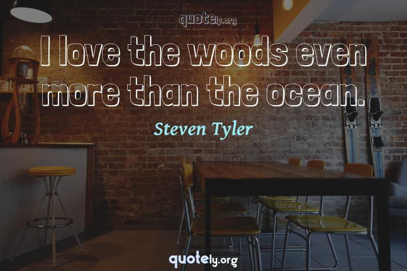 I love the woods even more than the ocean. by Steven Tyler