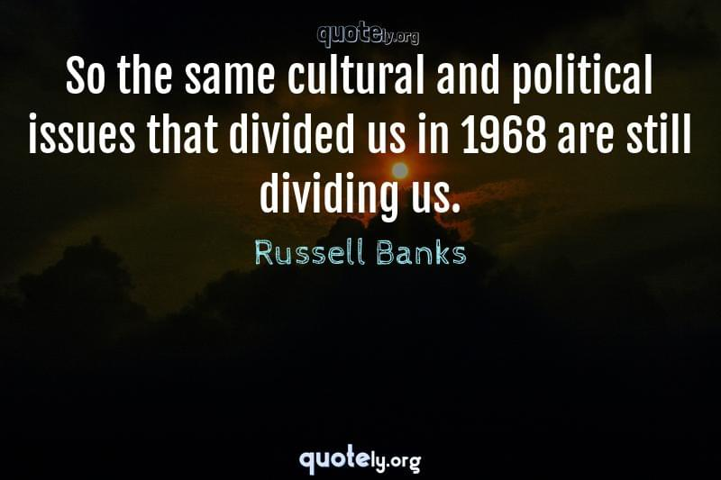 So the same cultural and political issues that divided us in 1968 are still dividing us. by Russell Banks