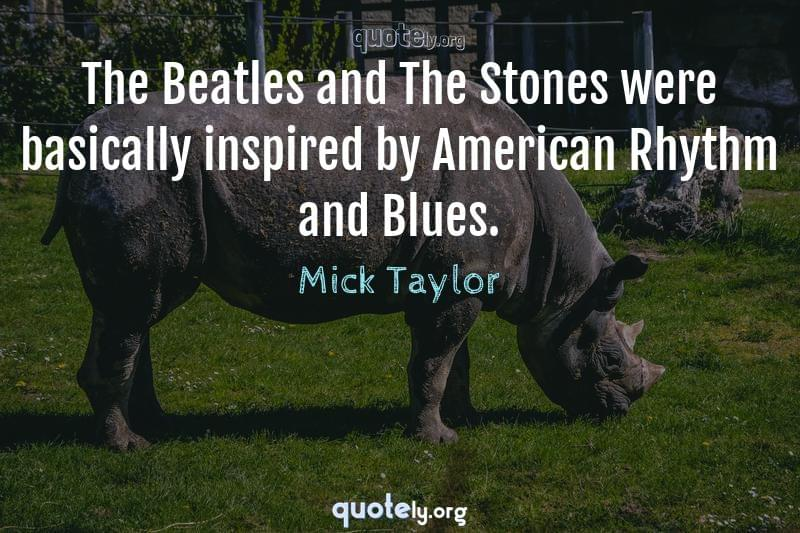 The Beatles and The Stones were basically inspired by American Rhythm and Blues. by Mick Taylor