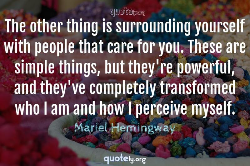 The other thing is surrounding yourself with people that care for you. These are simple things, but they're powerful, and they've completely transformed who I am and how I perceive myself. by Mariel Hemingway