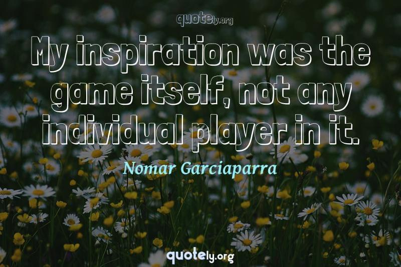 My inspiration was the game itself, not any individual player in it. by Nomar Garciaparra