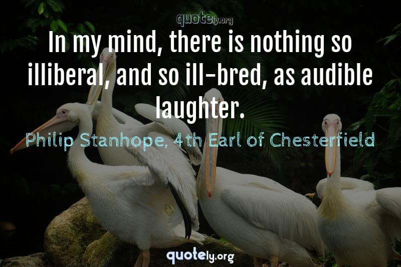 In my mind, there is nothing so illiberal, and so ill-bred, as audible laughter. by Philip Stanhope, 4th Earl of Chesterfield