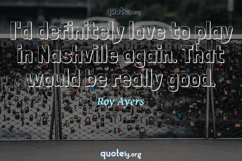 I'd definitely love to play in Nashville again. That would be really good. by Roy Ayers