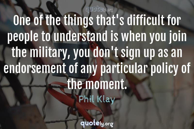 One of the things that's difficult for people to understand is when you join the military, you don't sign up as an endorsement of any particular policy of the moment. by Phil Klay