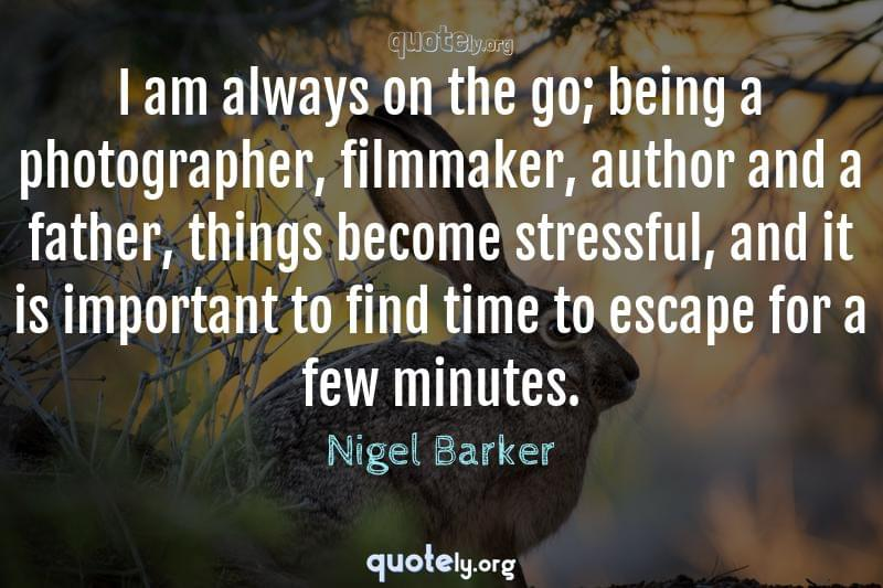 I am always on the go; being a photographer, filmmaker, author and a father, things become stressful, and it is important to find time to escape for a few minutes. by Nigel Barker