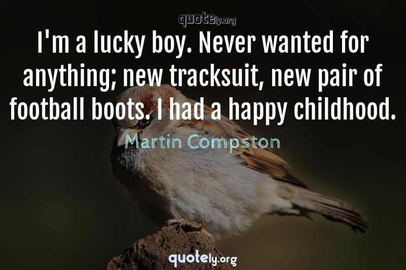 I'm a lucky boy. Never wanted for anything; new tracksuit, new pair of football boots. I had a happy childhood. by Martin Compston