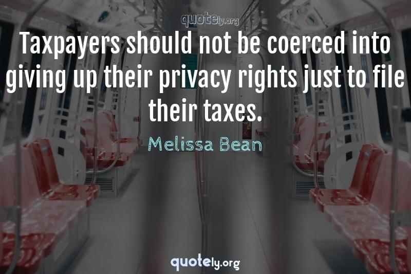 Taxpayers should not be coerced into giving up their privacy rights just to file their taxes. by Melissa Bean
