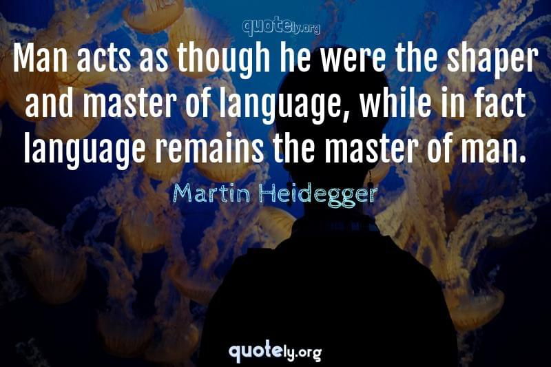 Man acts as though he were the shaper and master of language, while in fact language remains the master of man. by Martin Heidegger