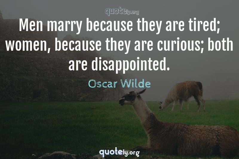 Men marry because they are tired; women, because they are curious; both are disappointed. by Oscar Wilde