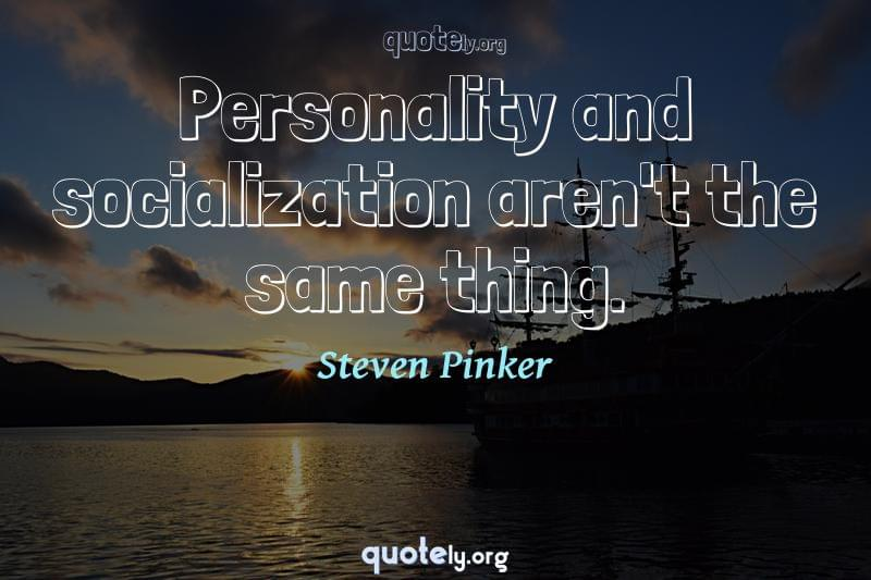 Personality and socialization aren't the same thing. by Steven Pinker