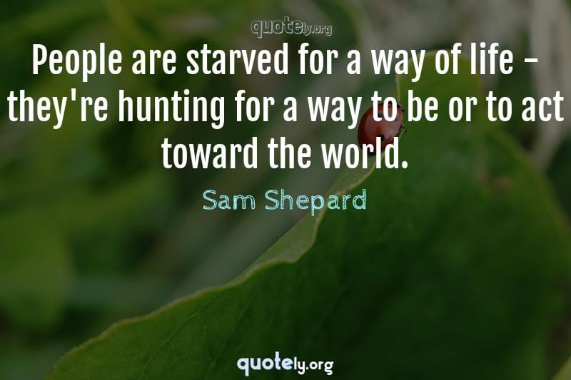 People are starved for a way of life - they're hunting for a way to be or to act toward the world. by Sam Shepard
