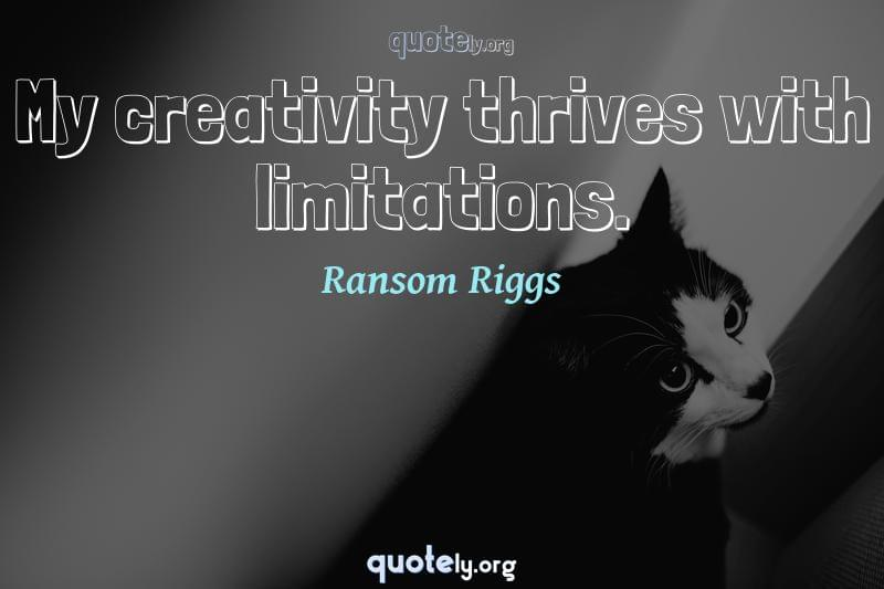 My creativity thrives with limitations. by Ransom Riggs