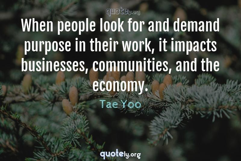 When people look for and demand purpose in their work, it impacts businesses, communities, and the economy. by Tae Yoo