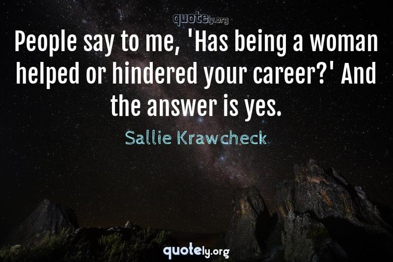 People say to me, 'Has being a woman helped or hindered your career?' And the answer is yes. by Sallie Krawcheck