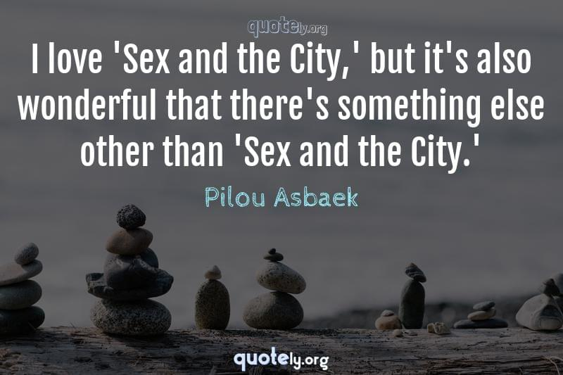 I love 'Sex and the City,' but it's also wonderful that there's something else other than 'Sex and the City.' by Pilou Asbaek