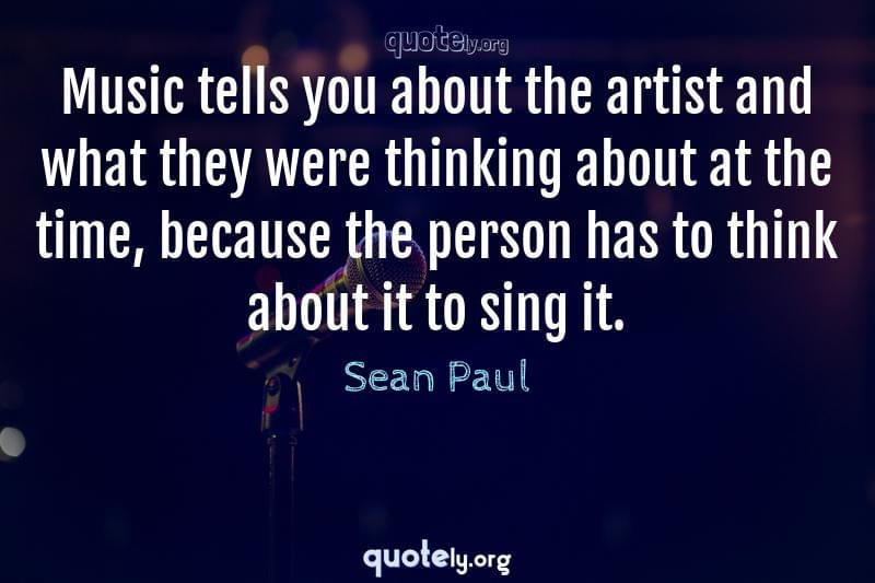 Music tells you about the artist and what they were thinking about at the time, because the person has to think about it to sing it. by Sean Paul