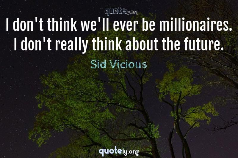 I don't think we'll ever be millionaires. I don't really think about the future. by Sid Vicious