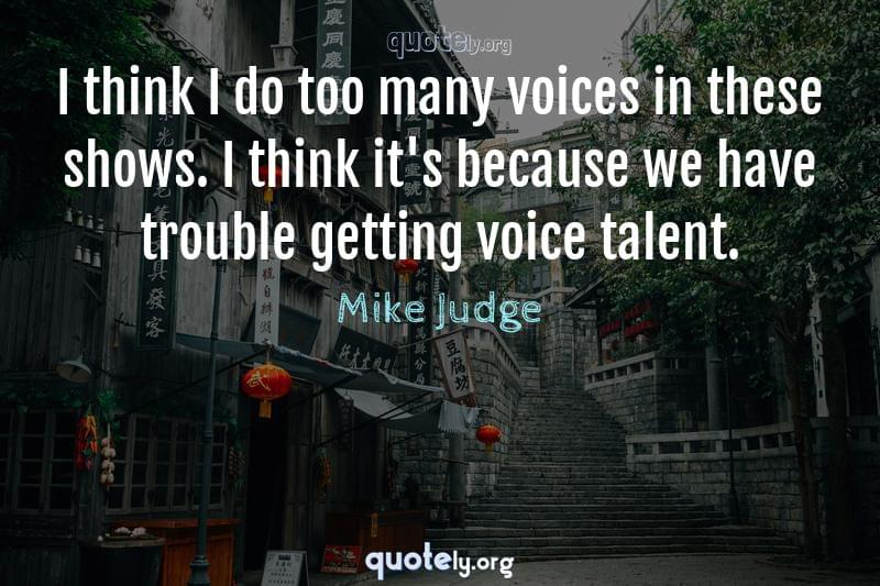 I think I do too many voices in these shows. I think it's because we have trouble getting voice talent. by Mike Judge