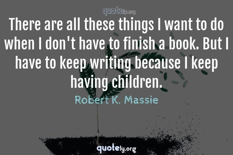 There are all these things I want to do when I don't have to finish a book. But I have to keep writing because I keep having children. by Robert K. Massie