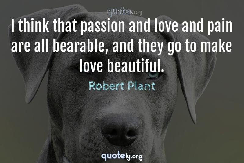 I think that passion and love and pain are all bearable, and they go to make love beautiful. by Robert Plant