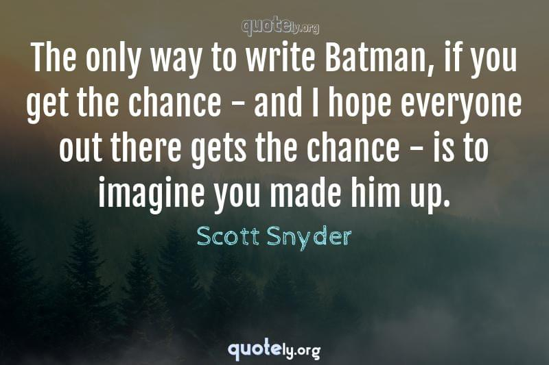 The only way to write Batman, if you get the chance - and I hope everyone out there gets the chance - is to imagine you made him up. by Scott Snyder