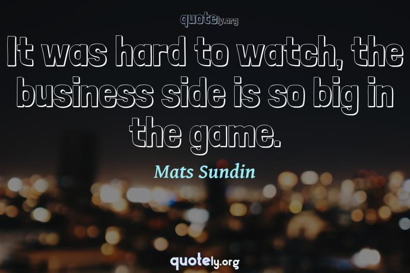 It was hard to watch, the business side is so big in the game. by Mats Sundin
