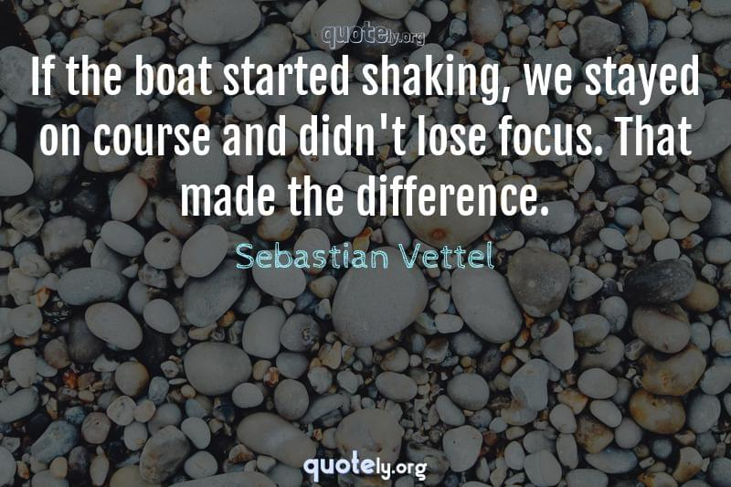 If the boat started shaking, we stayed on course and didn't lose focus. That made the difference. by Sebastian Vettel