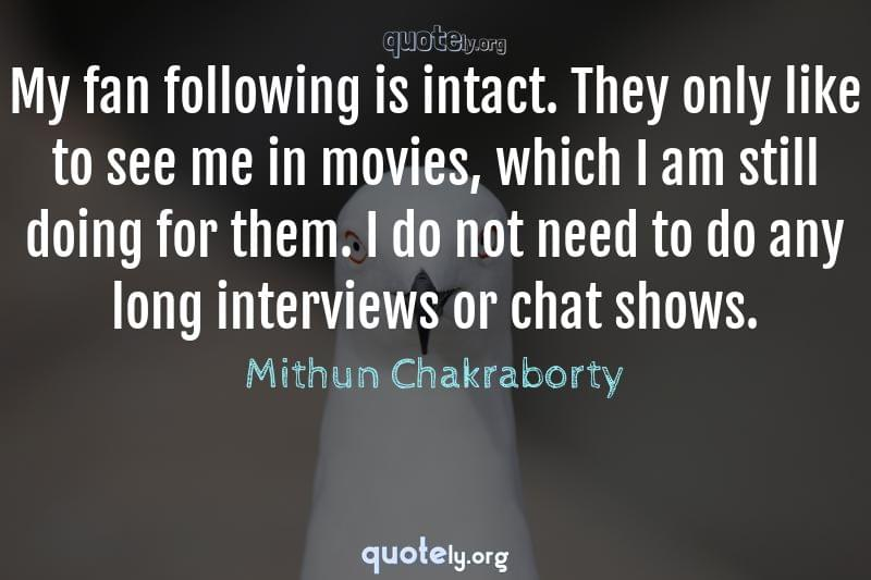 My fan following is intact. They only like to see me in movies, which I am still doing for them. I do not need to do any long interviews or chat shows. by Mithun Chakraborty