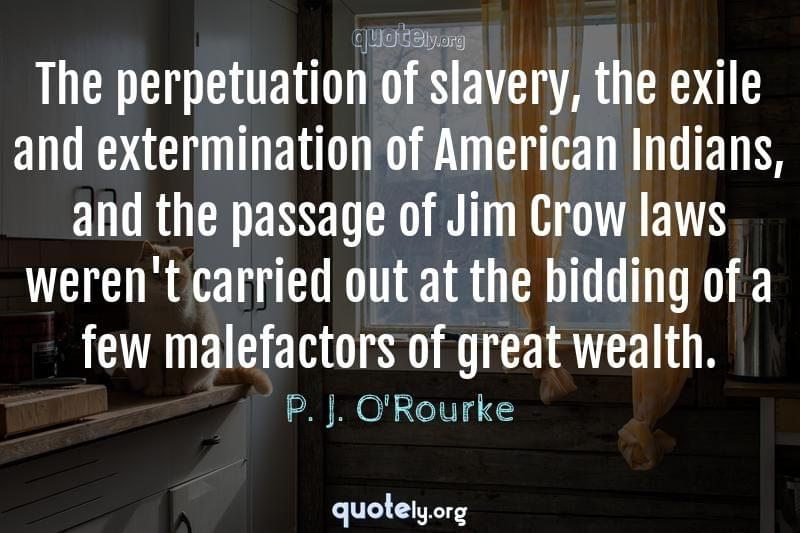 The perpetuation of slavery, the exile and extermination of American Indians, and the passage of Jim Crow laws weren't carried out at the bidding of a few malefactors of great wealth. by P. J. O'Rourke