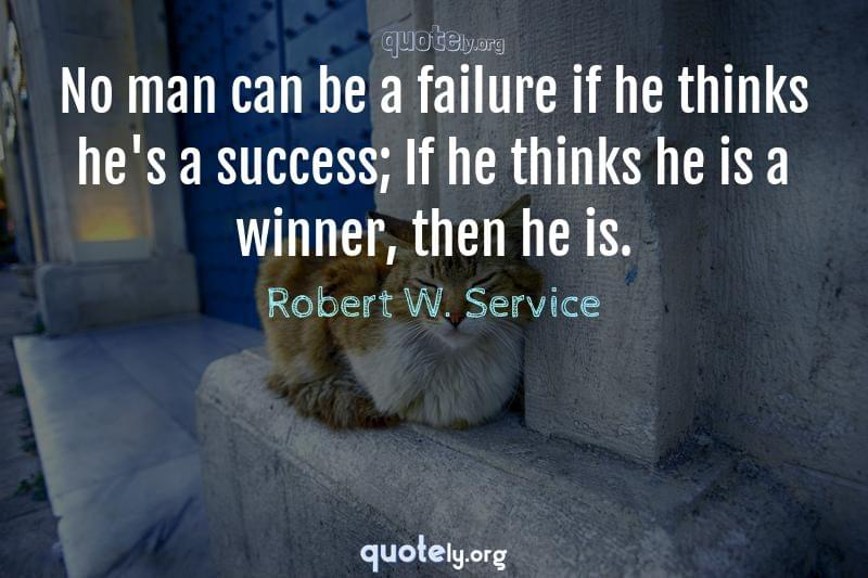 No man can be a failure if he thinks he's a success; If he thinks he is a winner, then he is. by Robert W. Service