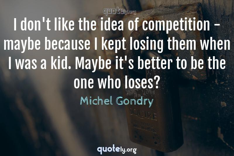 I don't like the idea of competition - maybe because I kept losing them when I was a kid. Maybe it's better to be the one who loses? by Michel Gondry