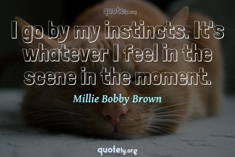 I go by my instincts. It's whatever I feel in the scene in the moment. by Millie Bobby Brown