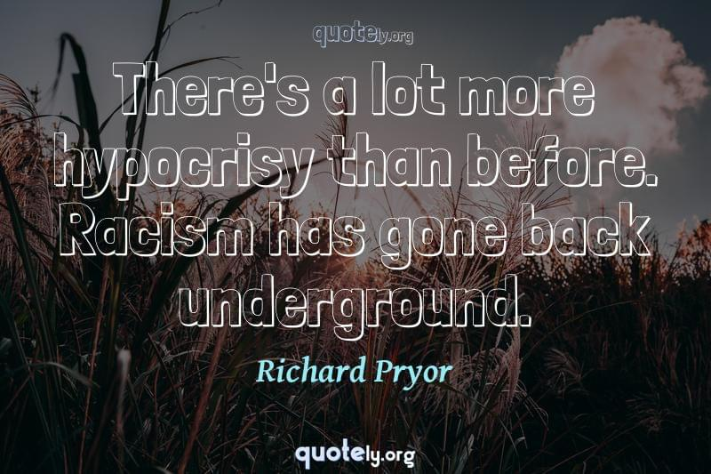 There's a lot more hypocrisy than before. Racism has gone back underground. by Richard Pryor