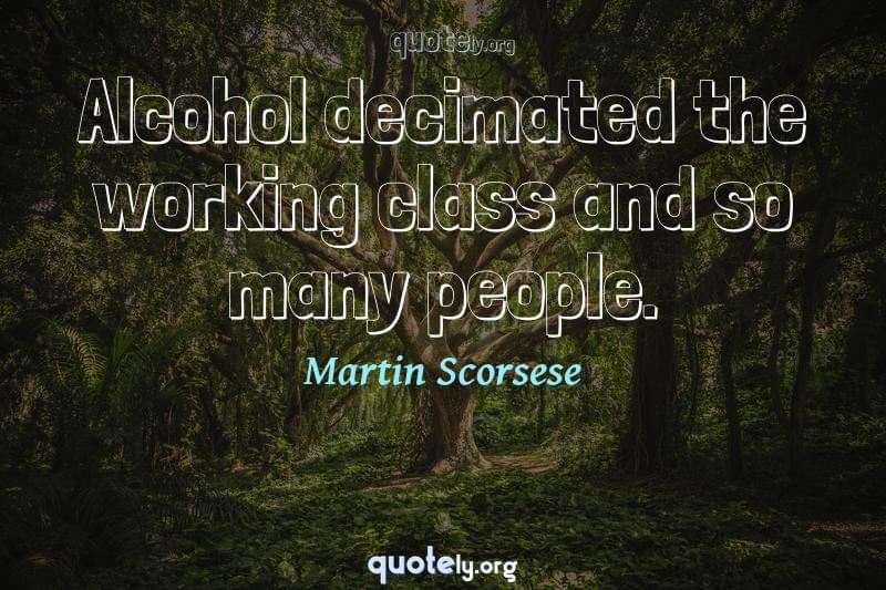 Alcohol decimated the working class and so many people. by Martin Scorsese