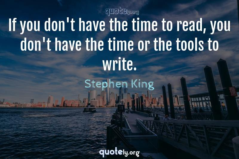 If you don't have the time to read, you don't have the time or the tools to write. by Stephen King
