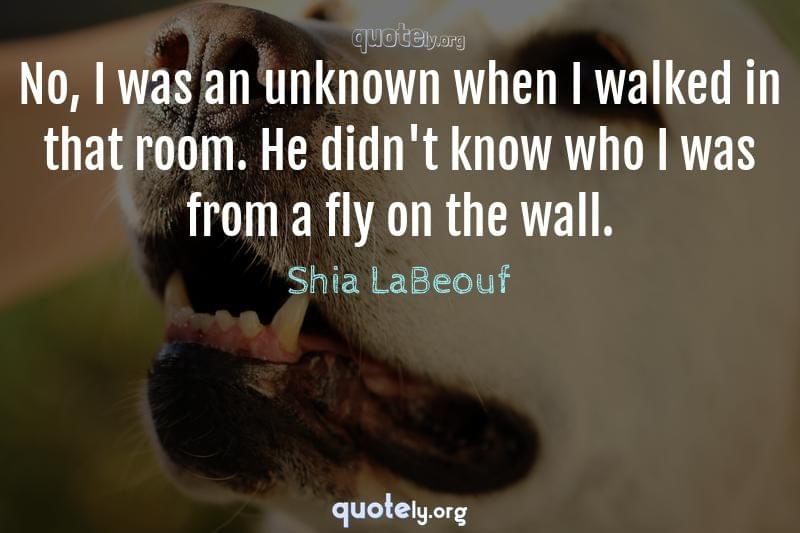 No, I was an unknown when I walked in that room. He didn't know who I was from a fly on the wall. by Shia LaBeouf