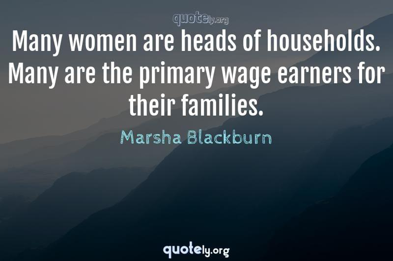 Many women are heads of households. Many are the primary wage earners for their families. by Marsha Blackburn
