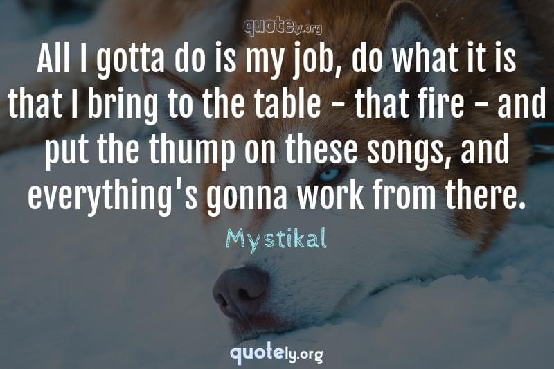 All I gotta do is my job, do what it is that I bring to the table - that fire - and put the thump on these songs, and everything's gonna work from there. by Mystikal