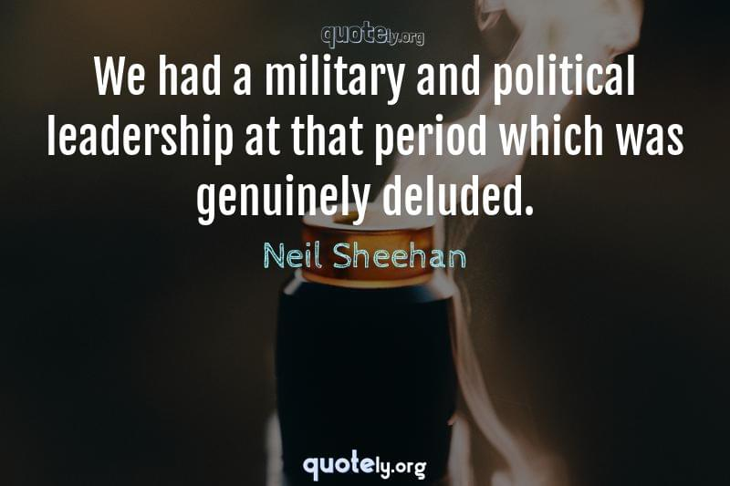 We had a military and political leadership at that period which was genuinely deluded. by Neil Sheehan