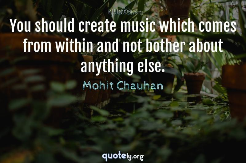 You should create music which comes from within and not bother about anything else. by Mohit Chauhan
