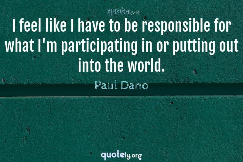 I feel like I have to be responsible for what I'm participating in or putting out into the world. by Paul Dano