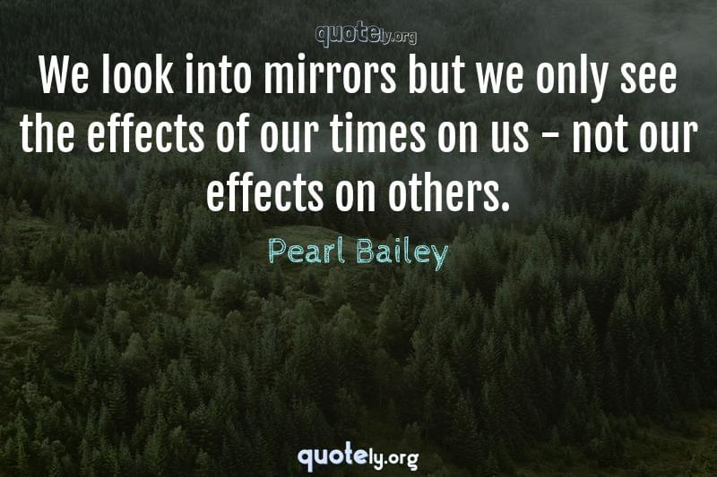 We look into mirrors but we only see the effects of our times on us - not our effects on others. by Pearl Bailey