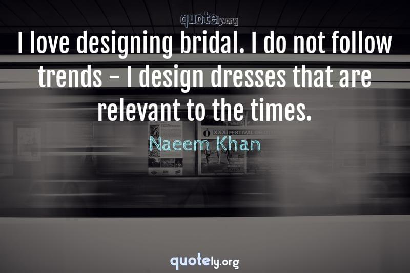 I love designing bridal. I do not follow trends - I design dresses that are relevant to the times. by Naeem Khan
