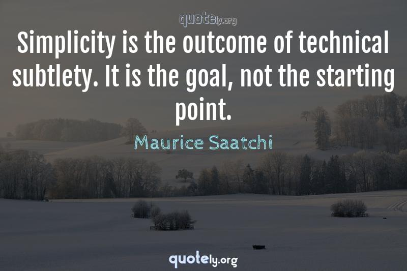 Simplicity is the outcome of technical subtlety. It is the goal, not the starting point. by Maurice Saatchi