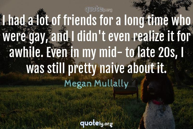 I had a lot of friends for a long time who were gay, and I didn't even realize it for awhile. Even in my mid- to late 20s, I was still pretty naive about it. by Megan Mullally