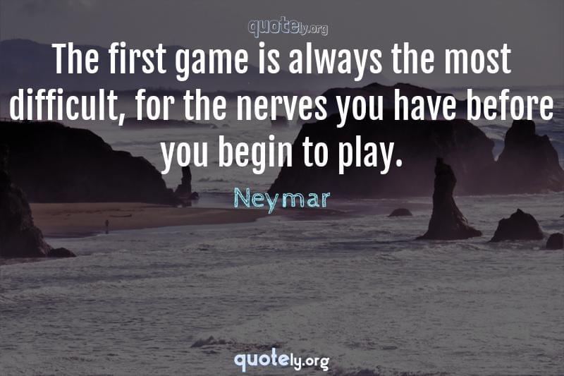 The first game is always the most difficult, for the nerves you have before you begin to play. by Neymar