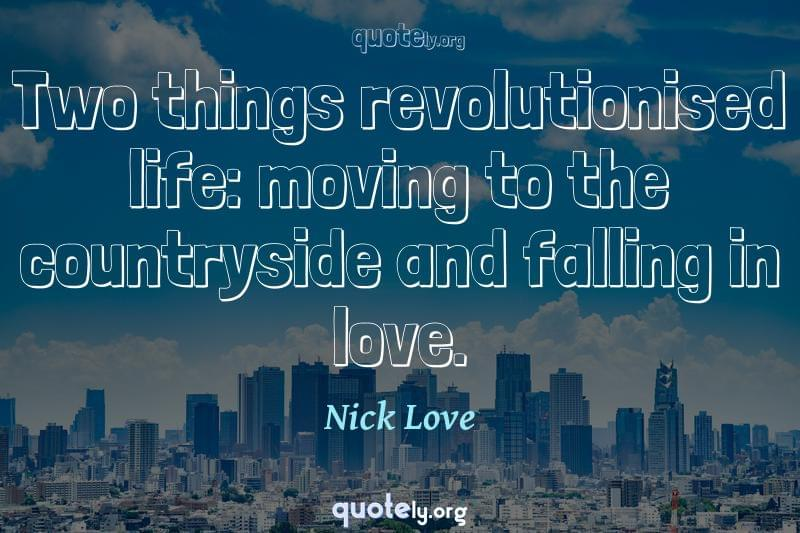 Two things revolutionised life: moving to the countryside and falling in love. by Nick Love